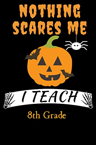NOTHING SCARES ME I TEACH 8th Grade: Funny Halloween Gift Idea For 8th Grade Teacher Anniversary Gift Better Than A Card. Teacher Appreciation Gift Ideas. Journal Notebook 6x9 College Rulled 120 Pages