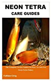 NEON TETRA CARE GUIDES: The Complete Novice Guides on How to Care For Neon Tetra Fishes.