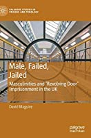 Male, Failed, Jailed: Masculinities and 'Revolving Door' Imprisonment in the UK (Palgrave Studies in Prisons and Penology)