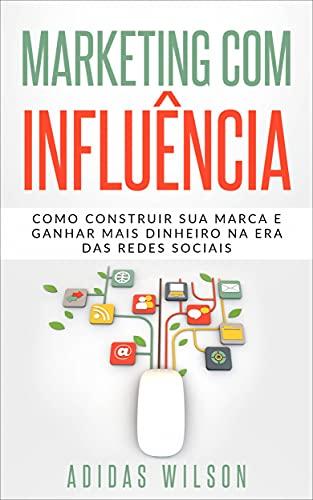 Marketing com influência: Como construir sua marca e ganhar mais dinheiro na era das redes sociais (Portuguese Edition)