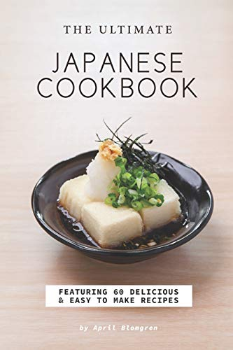 The Ultimate Japanese Cookbook: Featuring 60 Delicious Easy to Make Recipes
