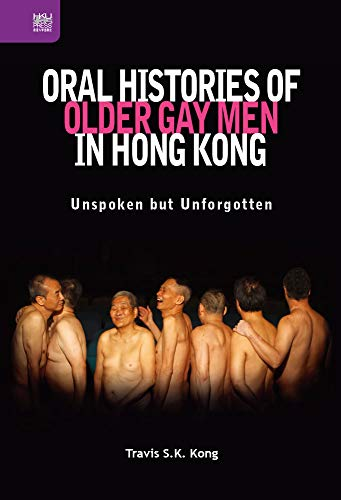 Oral Histories of Older Gay Men in Hong Kong: Unspoken But Unforgotten (Queer Asia, Band 17)