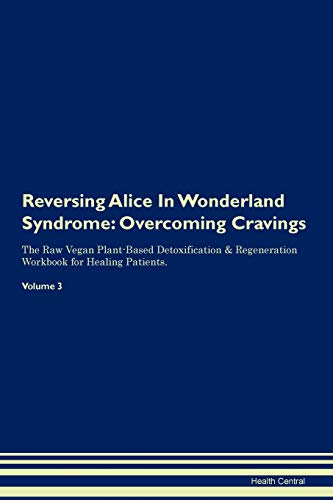 Reversing Alice In Wonderland Syndrome: Overcoming Cravings The Raw Vegan Plant-Based Detoxification & Regeneration Workbook for Healing Patients. Volume 3