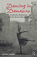 Dancing in Damascus: Creativity, Resilience, and the Syrian Revolution