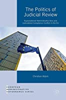 The Politics of Judicial Review: Supranational Administrative Acts and Judicialized Compliance Conflict in the EU (European Administrative Governance)