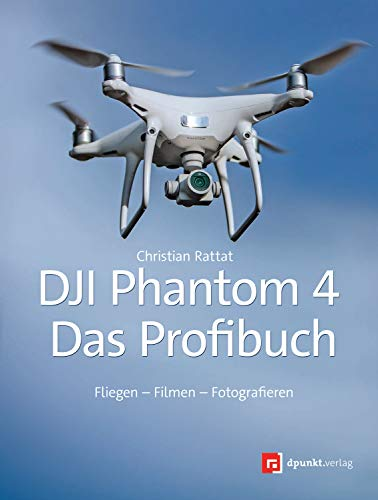 DJI Phantom 4 – das Profibuch: Fliegen – Filmen – Fotografieren (German Edition)
