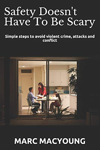 Safety Doesn't Have To Be Scary: Simple steps to avoid violent crime, attacks and conflict