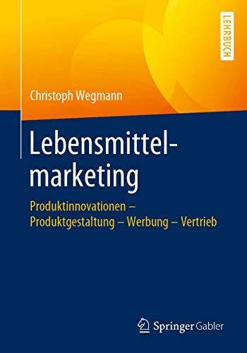 Lebensmittelmarketing: Produktinnovationen – Produktgestaltung – Werbung – Vertrieb