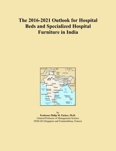 The 2016-2021 Outlook for Hospital Beds and Specialized Hospital Furniture in India
