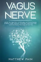 Vagus Nerve: Activate Your Vagus Nerve with Stimulation and Practical Exercises to Reduce Anxiety, Depression, Chronic Illness, Inflammation, PTSD, Autoimmune Disease, Fibromyalgia and Much More