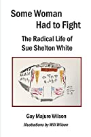 Some Woman Had to Fight: The Radical Life of Sue Shelton White