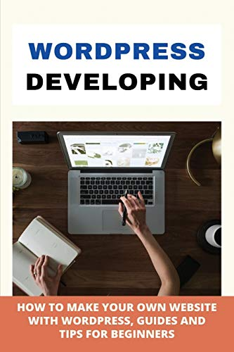 WordPress Developing: How To Make Your Own Website With WordPress, Guides, And Tips For Beginners: Wordpress For Dummies