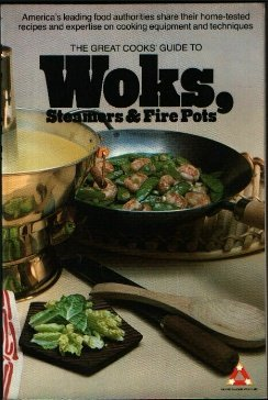 The Great Cooks' Guide to Woks, Steamers and Fire Pots: America's Leading Food Authorities Share Their Home-Tested Recipes and Expertise on Cooking E