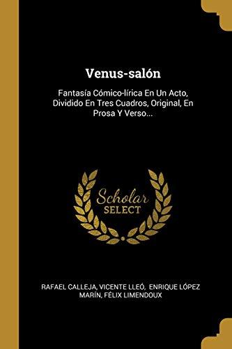 Venus-salón: Fantasía Cómico-lírica En Un Acto, Dividido En Tres Cuadros, Original, En Prosa Y Verso...