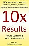 10x Results: 240+ proven ideas to boost revenues, profits, customer loyalty, and employee engagement (English Edition)
