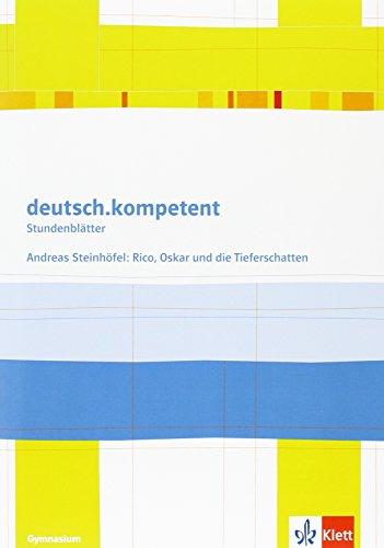 deutsch.kompetent. Andreas Steinhöfel: Rico, Oskar und die Tieferschatten: Kopiervorlagen Klasse 6 (Stundenblätter Deutsch)
