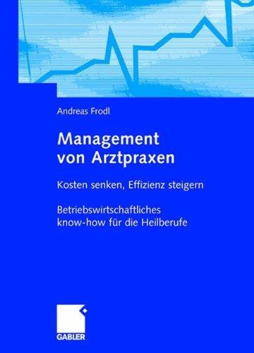 Management von Arztpraxen: Kosten senken, Effizienz steigern. Betriebswirtschaftliches know-how für die Heilberufe