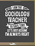 Funny Sociology Teacher Notebook - To Save Time Just Assume I'm Always Right - 8.5x11 College Ruled Paper Journal Planner: Awesome School Start Year ... Journal Best Teacher Appreciation Gift