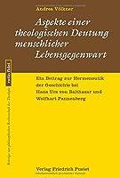 Aspekte einer theologischen Deutung menschlicher Lebensgegenwart: Ein Beitrag zur Hermeneutik der Geschichte bei Hans Urs von Balthasar und Wolfhart Pannenberg