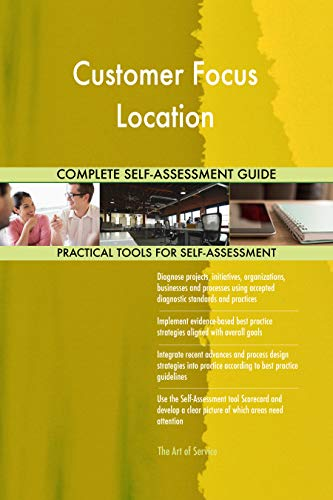 Customer Focus Location All-Inclusive Self-Assessment - More than 700 Success Criteria, Instant Visual Insights, Comprehensive Spreadsheet Dashboard, Auto-Prioritized for Quick Results