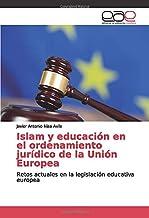 Islam y educación en el ordenamiento jurídico de la Unión Europea: Retos actuales en la legislación educativa europea