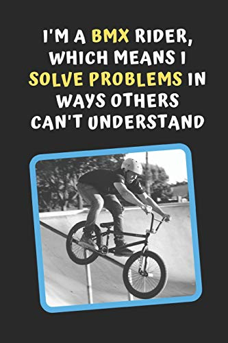 I'm A BMX Rider, Which Means I Solve Problems In Ways Others Can't Understand: Novelty Lined Notebook / Journal To Write In Perfect Gift Item (6 x 9 inches)