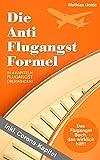 Die Anti Flugangst Formel: Das Flugangst Buch, das wirkich hilft! In 4 Kapiteln Flugangst überwinden