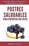 Postres Saludables para Disfrutar sin Culpa: Postres Paleo sin Gluten, Azucar ni Lactosa