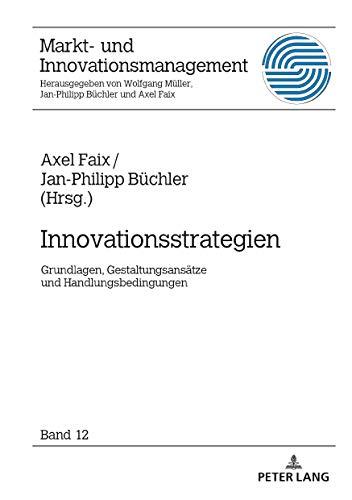 Innovationsstrategien: Grundlagen, Gestaltungsansätze und Handlungsbedingungen: Grundlagen, Gestaltungsanstze und Handlungsbedingungen (Markt- und Innovationsmanagement, Band 12)