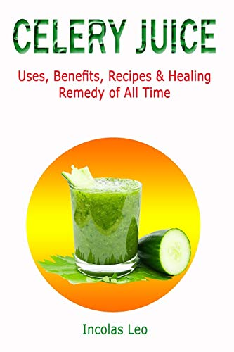 CELERY JUICE: Uses, Benefits, Recipes & Healing Remedy of All Time