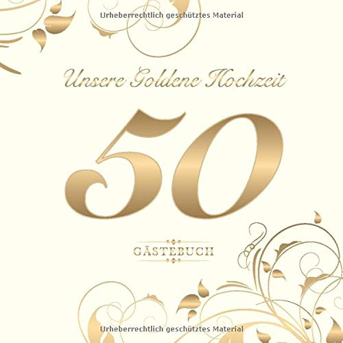 Unsere Goldene Hochzeit 50 Gästebuch: Zum 50. Hochzeitstag | Perfekt für das Eintragen kreativer...
