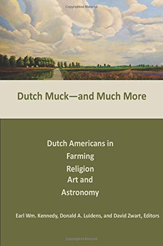 Dutch Muck and Much More: Dutch Americans in Farming, Religion, Art, and Astronomy (Association for the Advancement of Dutch American Studies, Band 2017)