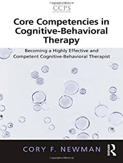 Core Competencies in Cognitive-Behavioral Therapy: Becoming a Highly Effective and Competent Cognitive-Behavioral Therapis...