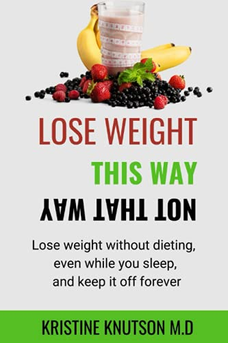 Lose Weight This Way Not That Way: Lose weight without dieting, even while you sleep, and keep it off forever