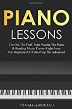 Piano Lessons: Cut Out The Fluff, Start Playing The Piano & Reading Music Theory Right Away. For Beginners Or Refreshing The Advanced (Book & Video Lessons)
