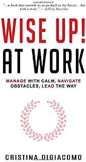 Wise Up! At Work: Manage With Calm, Navigate Obstacles, Lead The Way