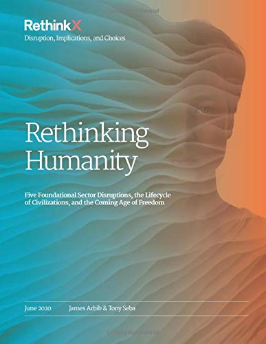Compare Textbook Prices for Rethinking Humanity: Five Foundational Sector Disruptions, the Lifecycle of Civilizations, and the Coming Age of Freedom RethinkX Sector Disruption  ISBN 9781734954609 by Seba, Tony,Arbib, James