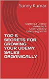 TOP 5 SECRETS FOR GROWING YOUR UDEMY SALES ORGANICALLY: Mastering Organic Marketing & Understanding Udemy Algorithm (English Edition)