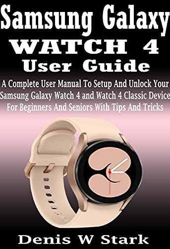 Samsung Galaxy WATCH 4 User Guide: A Complete User Manual To Setup And Unlock Your Samsung Galaxy Watch 4 and Watch 4 Classic Device For Beginners And Seniors With Tips And Tricks (English Edition)
