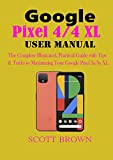 Google Pixel 4/4 XL User Manual: The Complete Illustrated, Practical Guide with Tips & Tricks to Maximizing your Google Pixel 4 and 4 XL