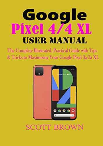 Google Pixel 4/4 XL User Manual: The Complete Illustrated, Practical Guide with Tips & Tricks to Maximizing your Google Pixel 4 and 4 XL (English Edition)