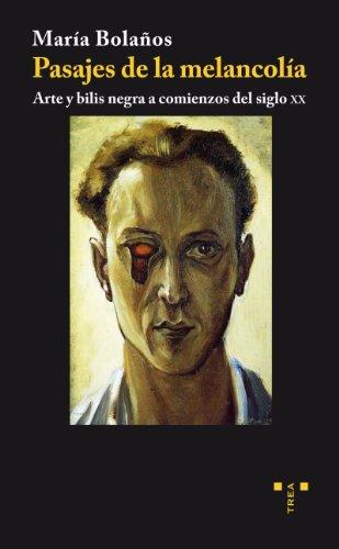 Pasajes de la melancolía: Arte y bilis negra a comienzos del siglo XX: 5 (Trea Artes)