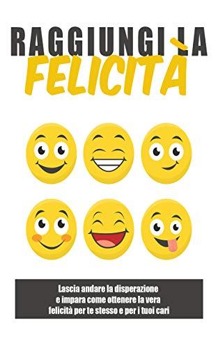 Raggiungi la felicità: : Lascia andare la disperazione e impara come ottenere la vera felicità per te stesso e per i tuoi cari (Italian Edition)