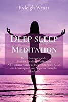 Deep Sleep Meditation: Defeat Insomnia with Positive Thinking Meditation A Meditative Guide to Help with Stress Relief and Learning to Drop Negative Thoughts Effortlessly