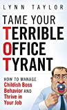 Tame Your Terrible Office Tyrant: How to Manage Childish Boss Behavior and Thrive in Your Job