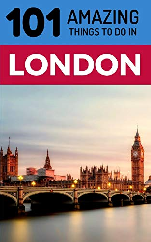101 Amazing Things to Do in London: London Travel Guide...