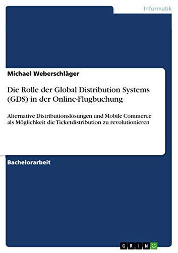 Die Rolle der Global Distribution Systems (GDS) in der Online-Flugbuchung: Alternative Distributionslösungen und Mobile Commerce als Möglichkeit die Ticketdistribution zu revolutionieren