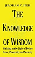 The Knowledge of Wisdom: Walking in the Light of Divine Peace, Prosperity and Security