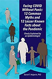 Facing COVID Without Panic: 12 Common Myths and 12 Lesser Known Facts about the Pandemic: Clearly Explained by an Epidemiologist