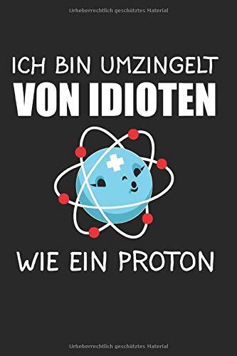 Ich Bin Umzingelt Von Idioten Wie Ein Proton: Proton & Chemie Notizbuch 6'x9' Physik Geschenk für Physiker & Geek